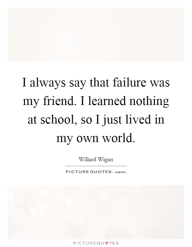 I always say that failure was my friend. I learned nothing at school, so I just lived in my own world Picture Quote #1