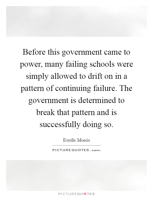 Before this government came to power, many failing schools were simply allowed to drift on in a pattern of continuing failure. The government is determined to break that pattern and is successfully doing so. Picture Quote #1