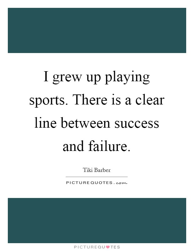 I grew up playing sports. There is a clear line between success and failure Picture Quote #1