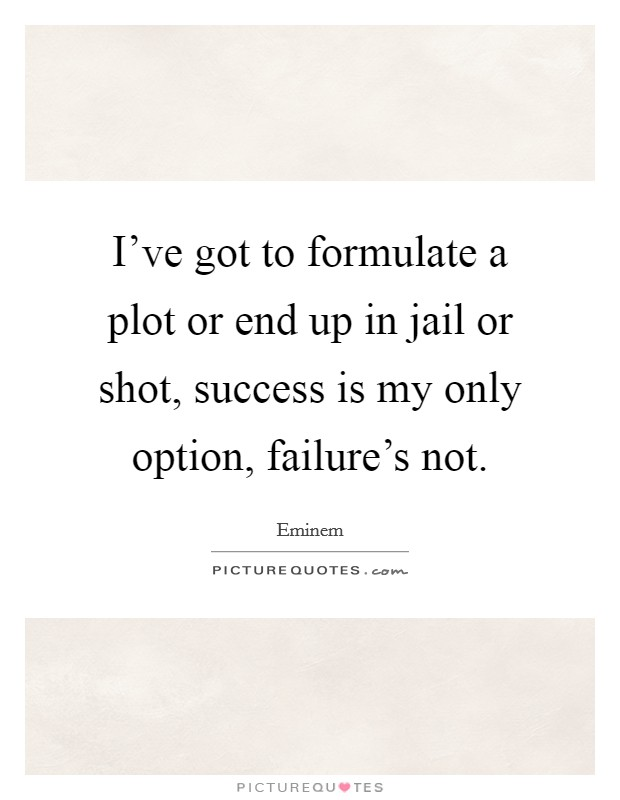 I've got to formulate a plot or end up in jail or shot, success is my only option, failure's not Picture Quote #1