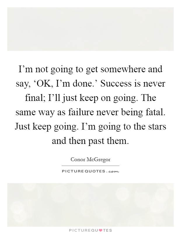 I'm not going to get somewhere and say, 'OK, I'm done.' Success is never final; I'll just keep on going. The same way as failure never being fatal. Just keep going. I'm going to the stars and then past them. Picture Quote #1