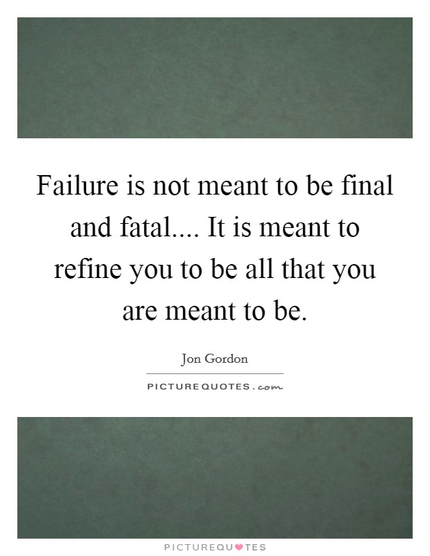 Failure is not meant to be final and fatal.... It is meant to refine you to be all that you are meant to be Picture Quote #1