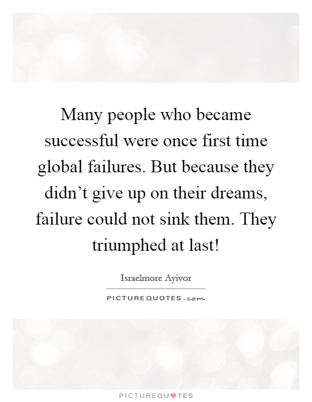 Many people who became successful were once first time global failures. But because they didn't give up on their dreams, failure could not sink them. They triumphed at last! Picture Quote #1