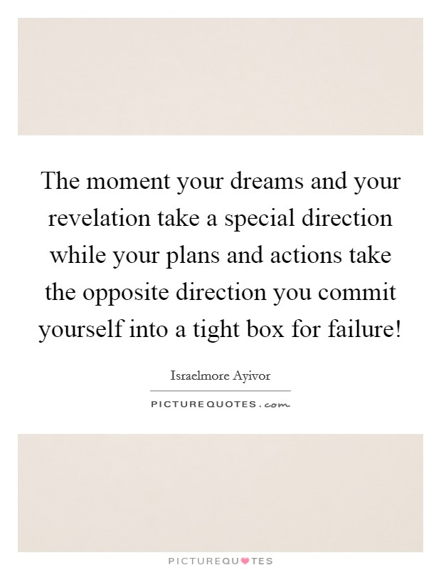 The moment your dreams and your revelation take a special direction while your plans and actions take the opposite direction you commit yourself into a tight box for failure! Picture Quote #1