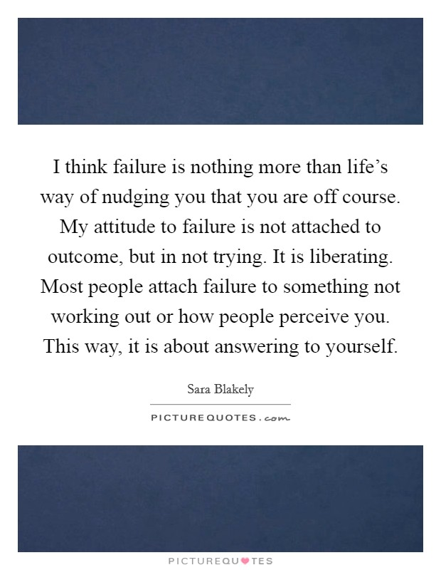 I think failure is nothing more than life's way of nudging you that you are off course. My attitude to failure is not attached to outcome, but in not trying. It is liberating. Most people attach failure to something not working out or how people perceive you. This way, it is about answering to yourself Picture Quote #1