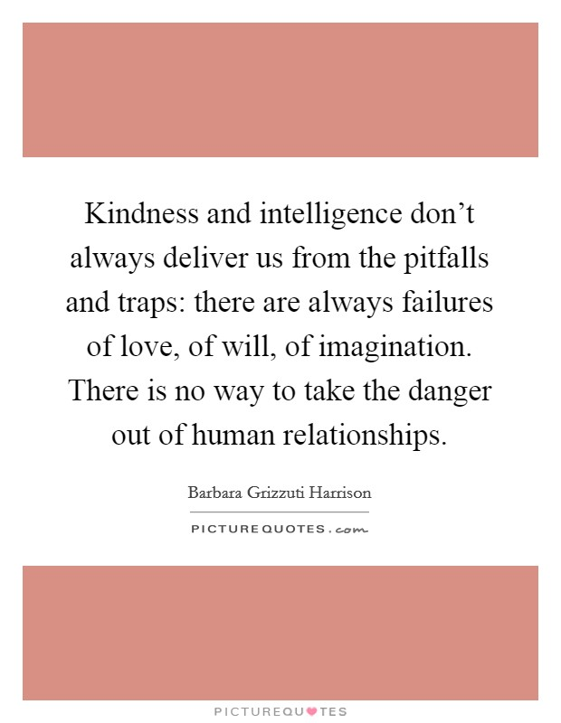 Kindness and intelligence don't always deliver us from the pitfalls and traps: there are always failures of love, of will, of imagination. There is no way to take the danger out of human relationships Picture Quote #1