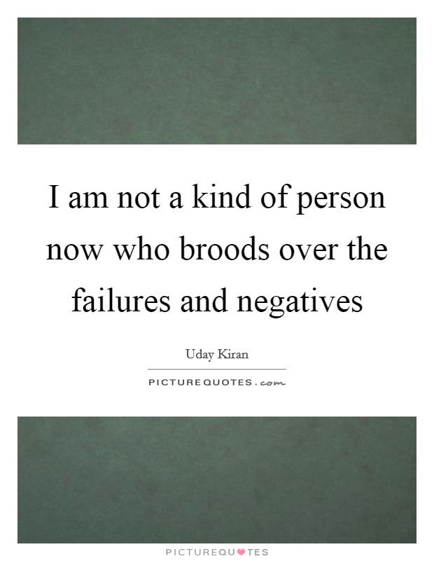 I am not a kind of person now who broods over the failures and negatives Picture Quote #1