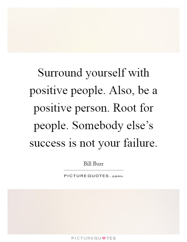 Surround yourself with positive people. Also, be a positive person. Root for people. Somebody else's success is not your failure Picture Quote #1