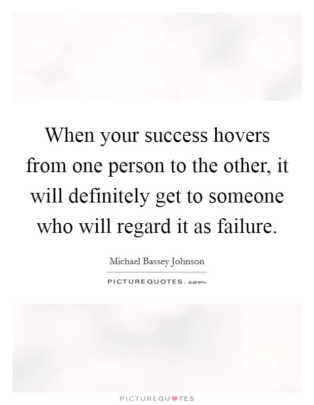 When your success hovers from one person to the other, it will definitely get to someone who will regard it as failure Picture Quote #1
