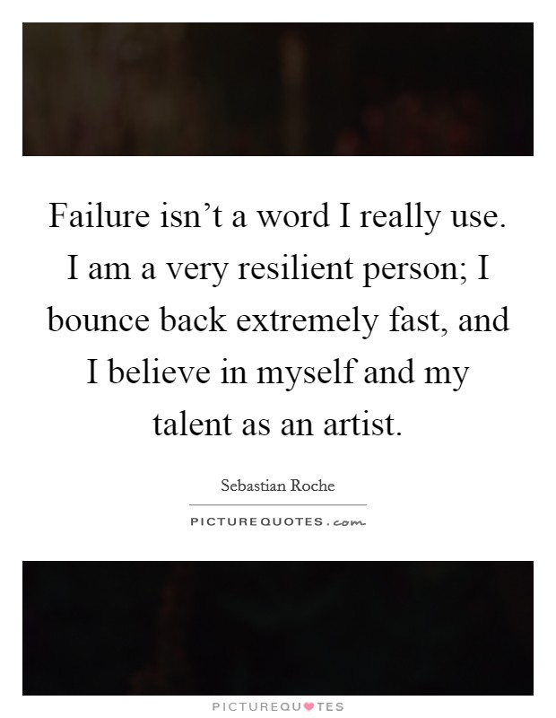 Failure isn't a word I really use. I am a very resilient ...