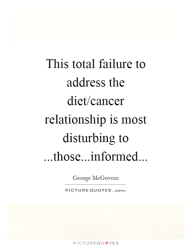 This total failure to address the diet/cancer relationship is most disturbing to ...those...informed Picture Quote #1