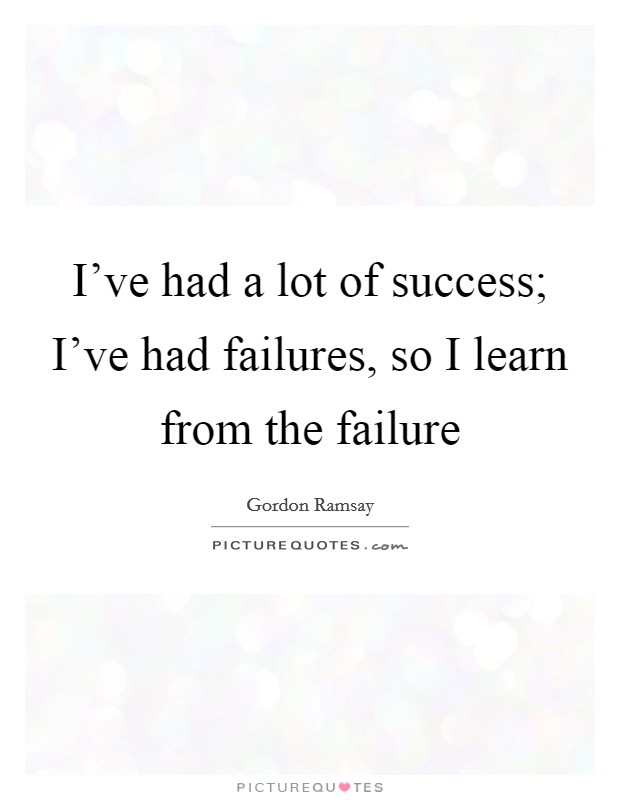 I've had a lot of success; I've had failures, so I learn from the failure Picture Quote #1