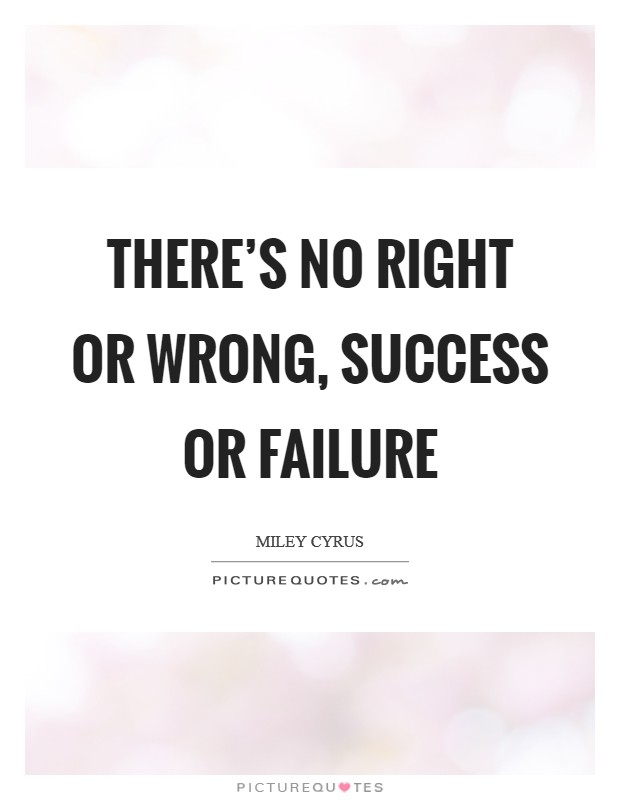 There's no right or wrong, success or failure Picture Quote #1