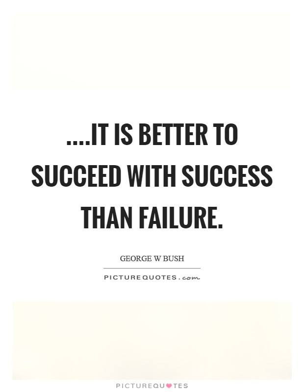 ....it is better to succeed with success than failure Picture Quote #1