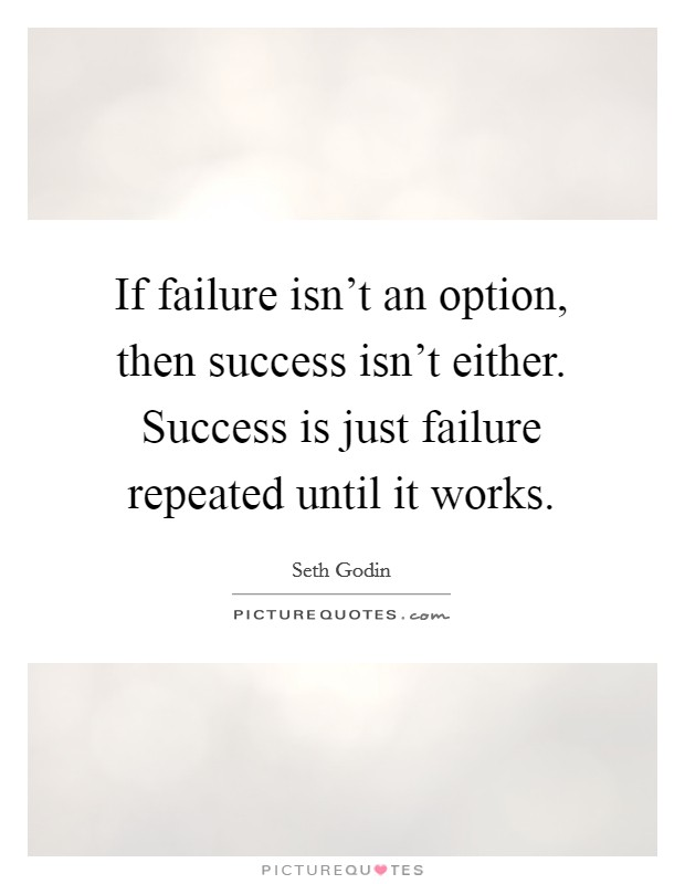 If failure isn't an option, then success isn't either. Success is just failure repeated until it works Picture Quote #1