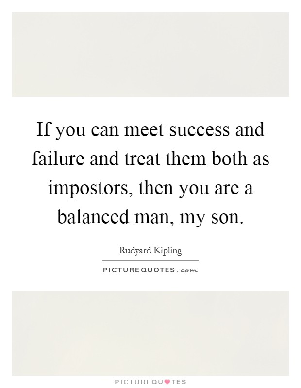 If you can meet success and failure and treat them both as impostors, then you are a balanced man, my son Picture Quote #1