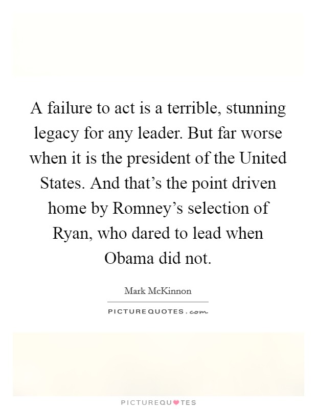 A failure to act is a terrible, stunning legacy for any ...Quotes About Failure To Act