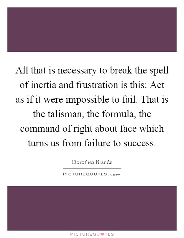 All that is necessary to break the spell of inertia and frustration is this: Act as if it were impossible to fail. That is the talisman, the formula, the command of right about face which turns us from failure to success. Picture Quote #1