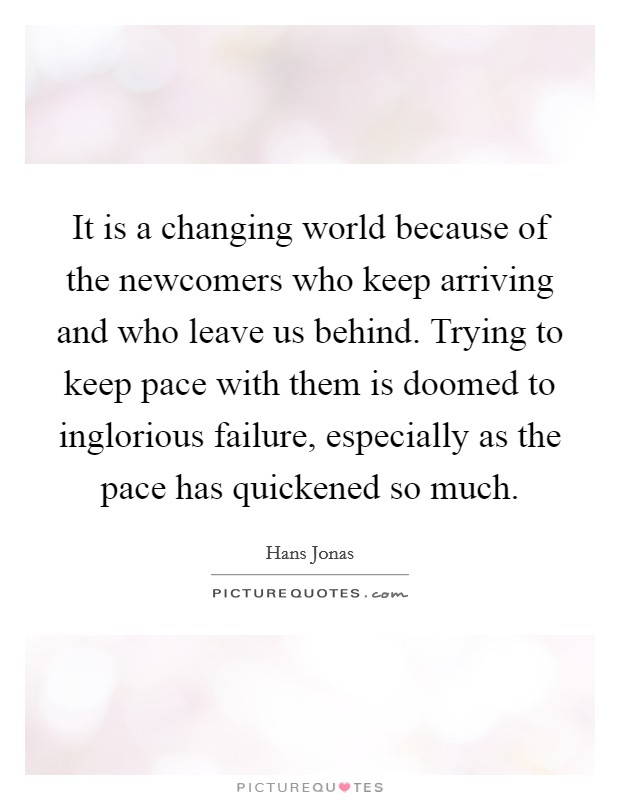 It is a changing world because of the newcomers who keep arriving and who leave us behind. Trying to keep pace with them is doomed to inglorious failure, especially as the pace has quickened so much Picture Quote #1