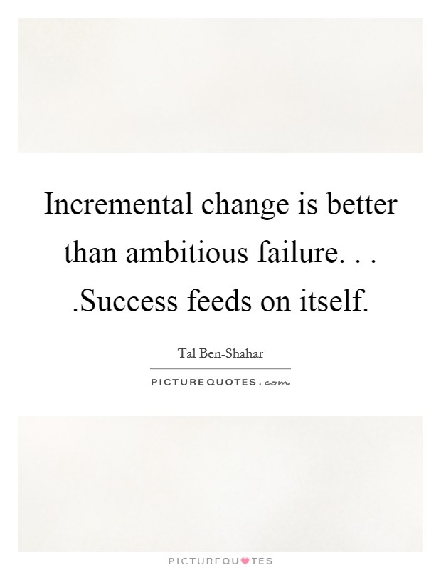 Incremental change is better than ambitious failure. . . .Success feeds on itself Picture Quote #1