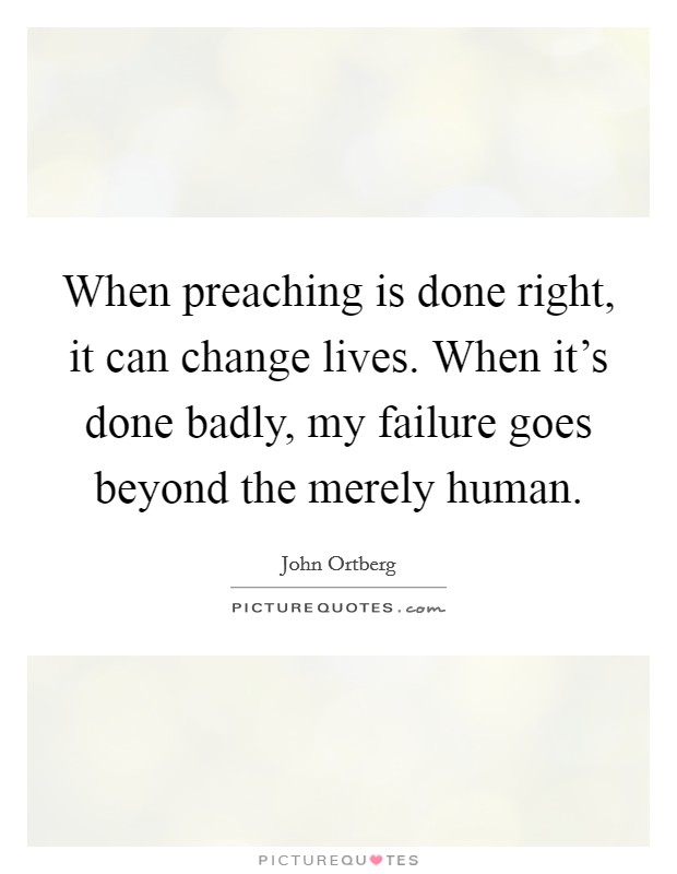 When preaching is done right, it can change lives. When it's done badly, my failure goes beyond the merely human Picture Quote #1