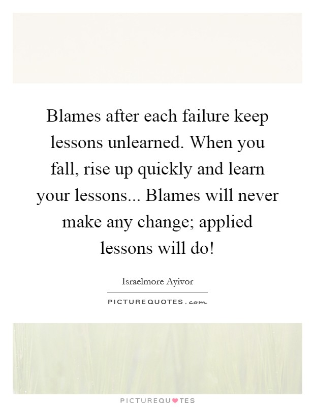 Blames after each failure keep lessons unlearned. When you fall, rise up quickly and learn your lessons... Blames will never make any change; applied lessons will do! Picture Quote #1