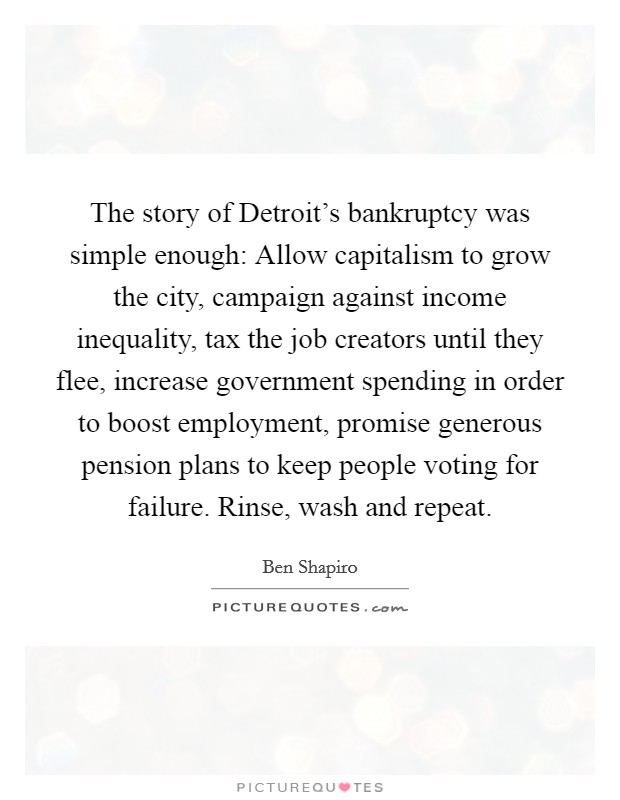The story of Detroit's bankruptcy was simple enough: Allow capitalism to grow the city, campaign against income inequality, tax the job creators until they flee, increase government spending in order to boost employment, promise generous pension plans to keep people voting for failure. Rinse, wash and repeat Picture Quote #1