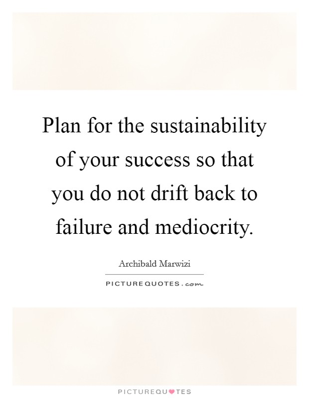 Plan for the sustainability of your success so that you do not drift back to failure and mediocrity. Picture Quote #1