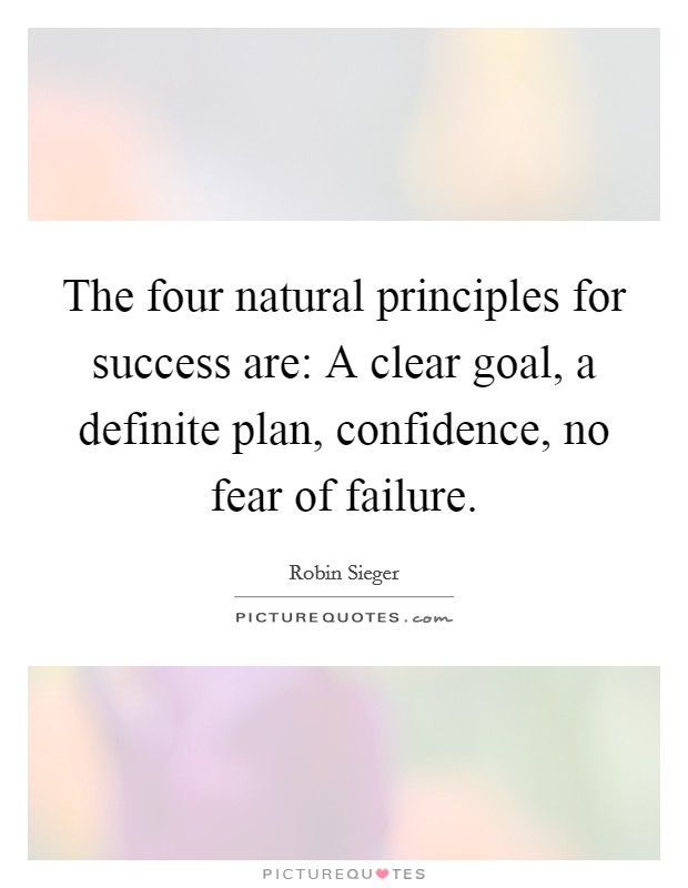 The four natural principles for success are: A clear goal, a definite plan, confidence, no fear of failure. Picture Quote #1