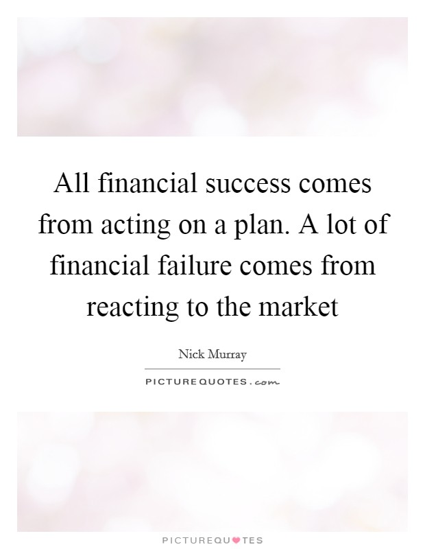 All financial success comes from acting on a plan. A lot of financial failure comes from reacting to the market Picture Quote #1