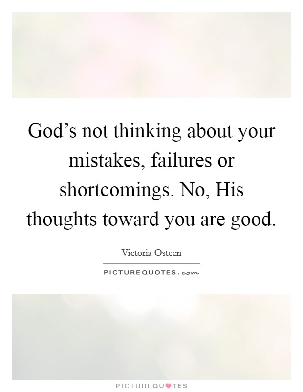 God's not thinking about your mistakes, failures or shortcomings. No, His thoughts toward you are good Picture Quote #1