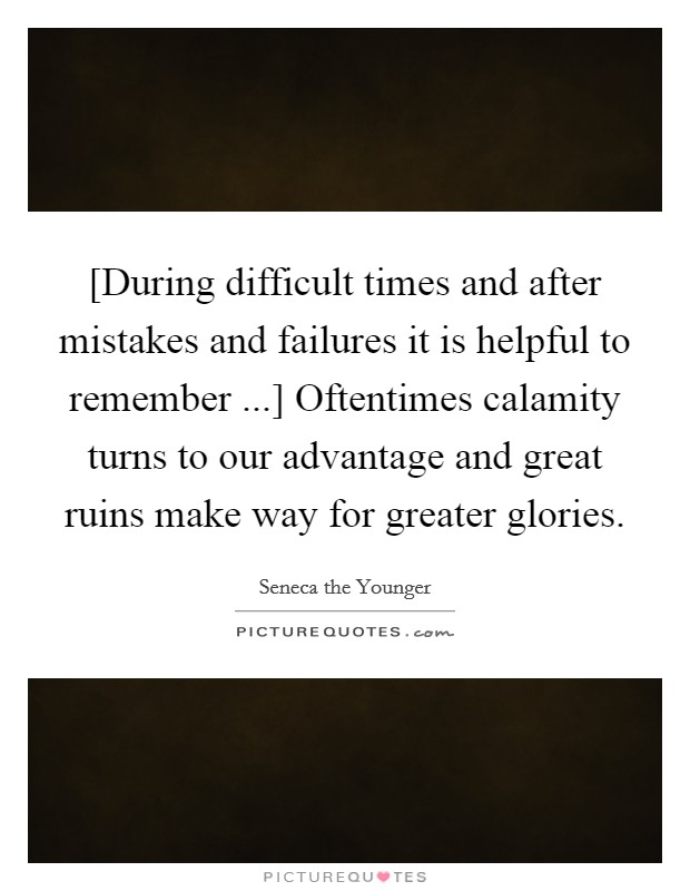 [During difficult times and after mistakes and failures it is helpful to remember ...] Oftentimes calamity turns to our advantage and great ruins make way for greater glories Picture Quote #1