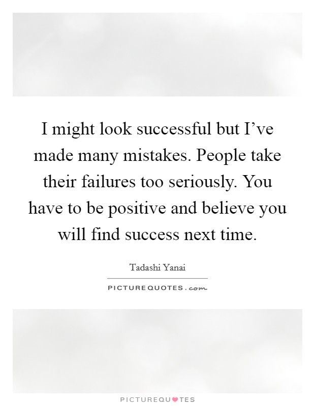 I might look successful but I've made many mistakes. People take their failures too seriously. You have to be positive and believe you will find success next time. Picture Quote #1