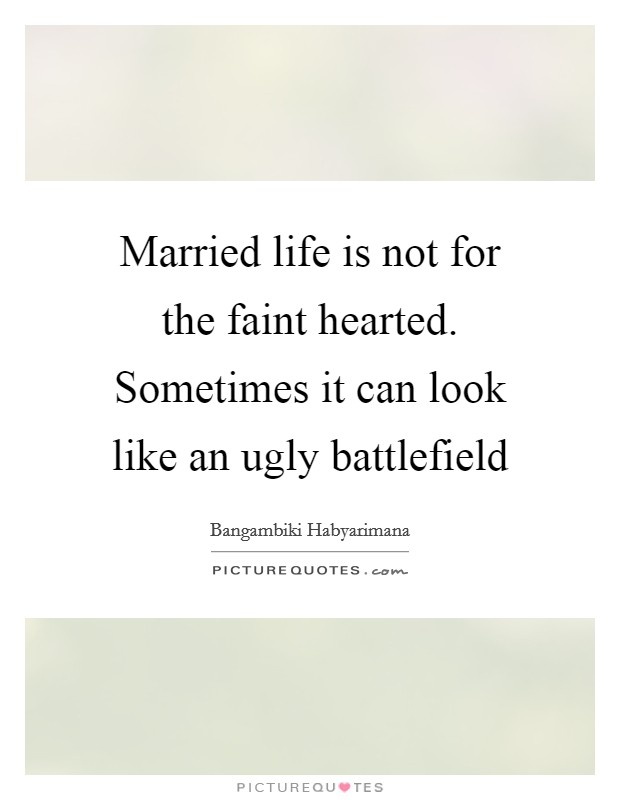 Married life is not for the faint hearted. Sometimes it can look like an ugly battlefield Picture Quote #1