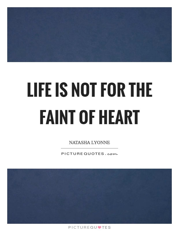 Life is not for the faint of heart Picture Quote #1