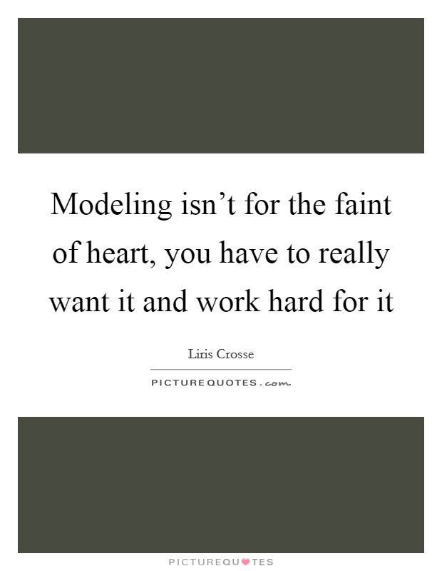 Modeling isn't for the faint of heart, you have to really want it and work hard for it Picture Quote #1