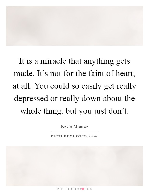 It is a miracle that anything gets made. It's not for the faint of heart, at all. You could so easily get really depressed or really down about the whole thing, but you just don't Picture Quote #1