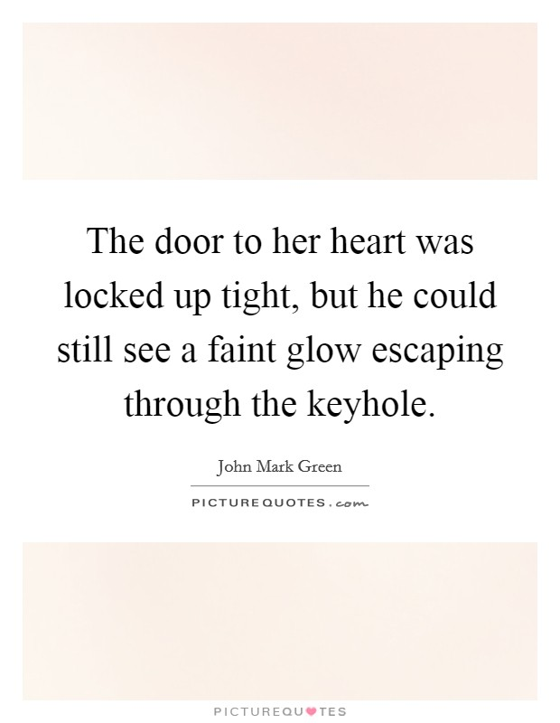 The door to her heart was locked up tight, but he could still see a faint glow escaping through the keyhole Picture Quote #1