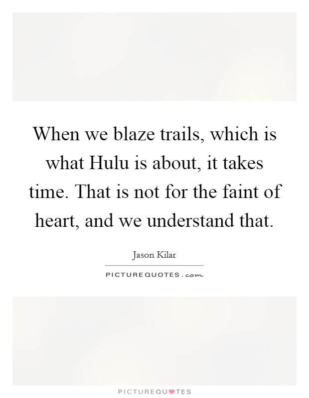 When we blaze trails, which is what Hulu is about, it takes time. That is not for the faint of heart, and we understand that Picture Quote #1