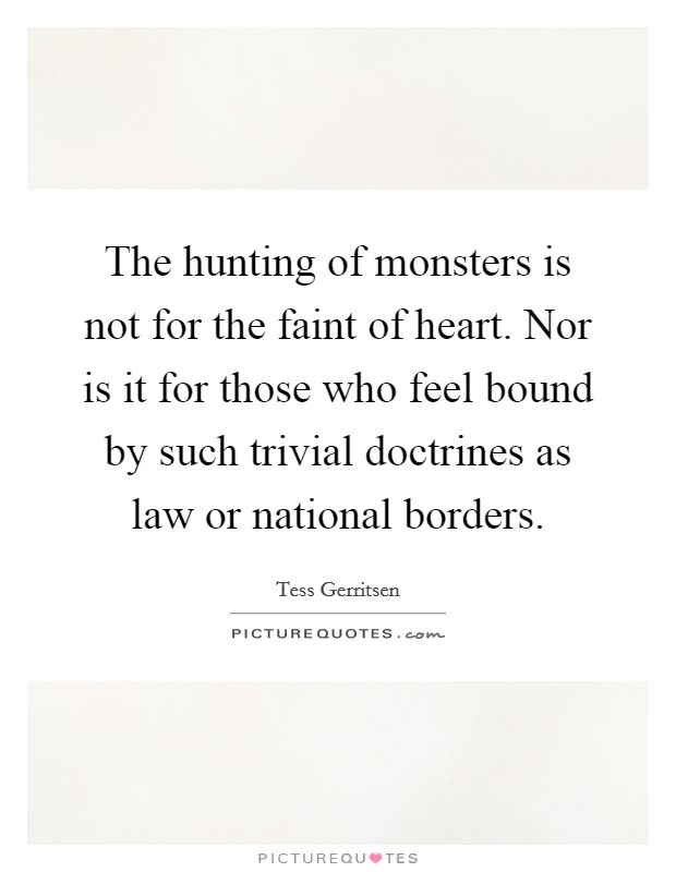 The hunting of monsters is not for the faint of heart. Nor is it for those who feel bound by such trivial doctrines as law or national borders Picture Quote #1