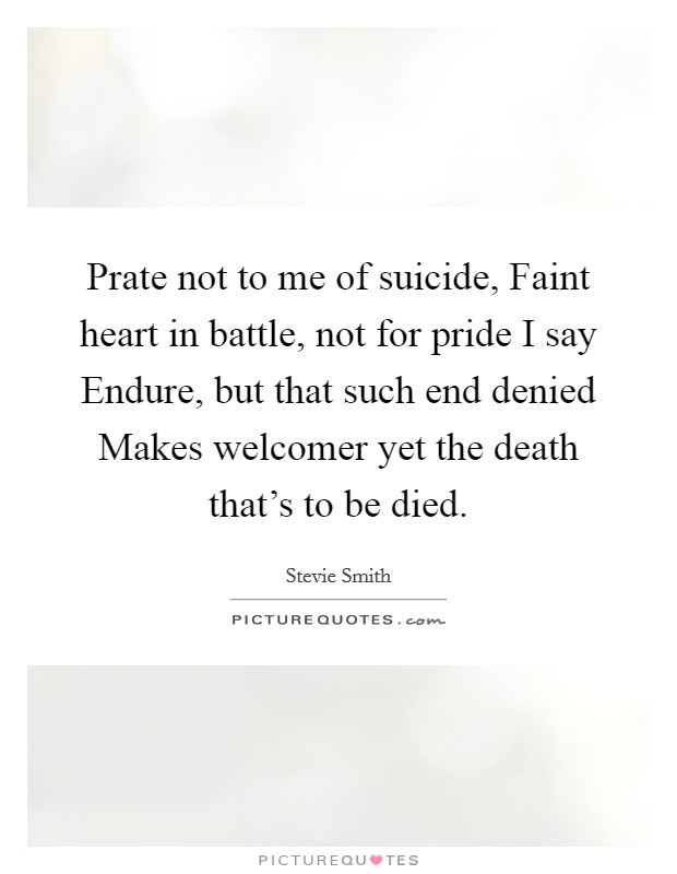 Prate not to me of suicide, Faint heart in battle, not for pride I say Endure, but that such end denied Makes welcomer yet the death that's to be died Picture Quote #1