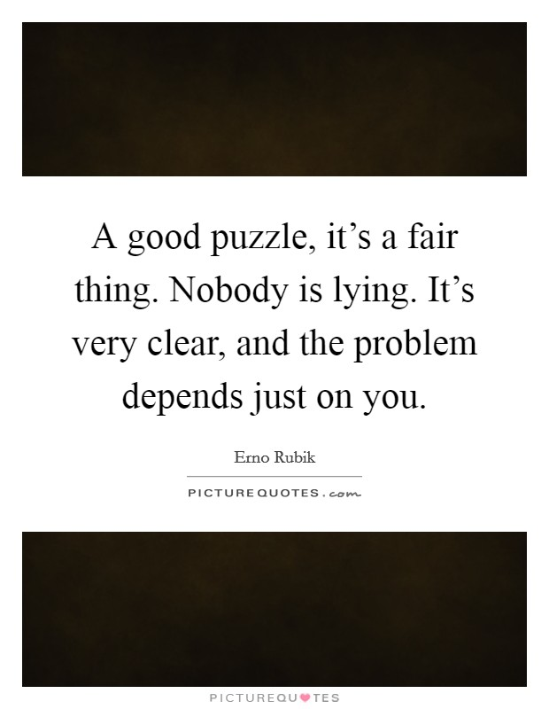 A good puzzle, it's a fair thing. Nobody is lying. It's very clear, and the problem depends just on you Picture Quote #1