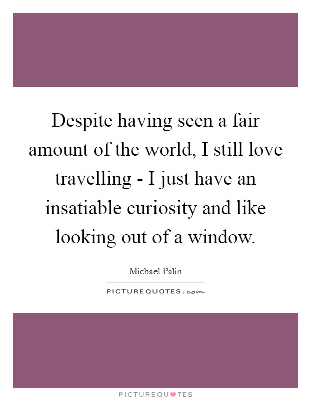 Despite having seen a fair amount of the world, I still love travelling - I just have an insatiable curiosity and like looking out of a window Picture Quote #1