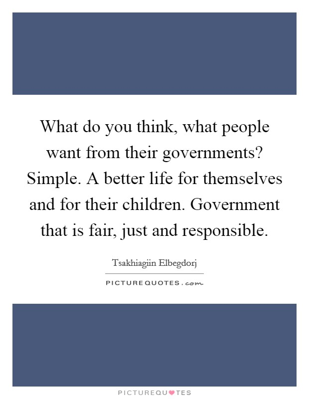 What do you think, what people want from their governments? Simple. A better life for themselves and for their children. Government that is fair, just and responsible Picture Quote #1