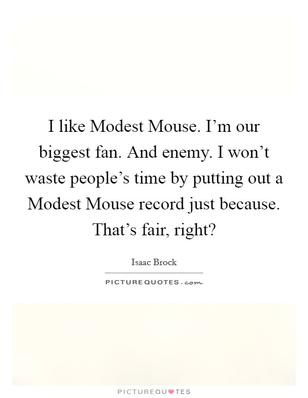 I like Modest Mouse. I'm our biggest fan. And enemy. I won't waste people's time by putting out a Modest Mouse record just because. That's fair, right? Picture Quote #1