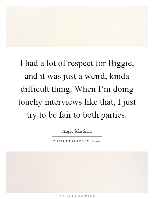 I had a lot of respect for Biggie, and it was just a weird, kinda difficult thing. When I'm doing touchy interviews like that, I just try to be fair to both parties Picture Quote #1
