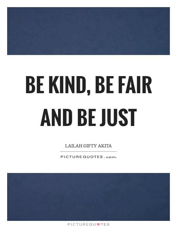 Be kind, be fair and be just Picture Quote #1