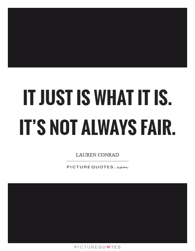 It just is what it is. It's not always fair Picture Quote #1