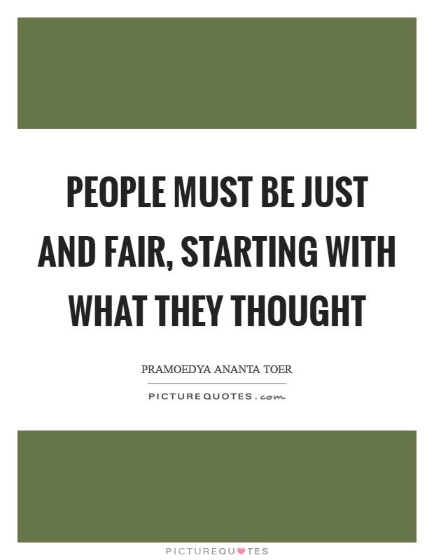 People must be just and fair, starting with what they thought Picture Quote #1