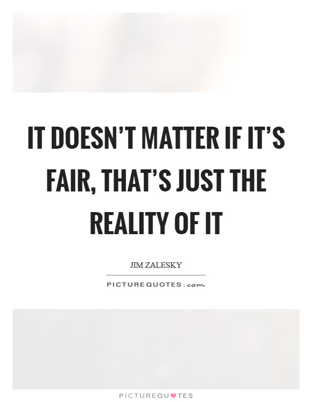 It doesn't matter if it's fair, that's just the reality of it Picture Quote #1